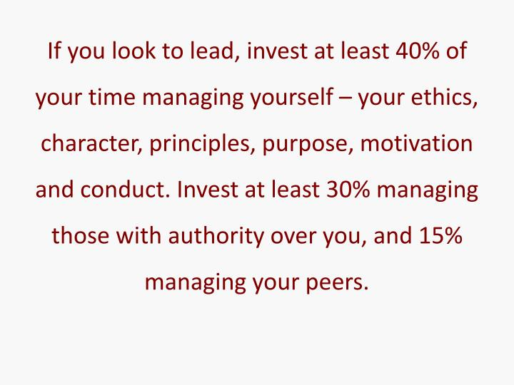 If you look to lead, invest at least 40% of your time managing yourself – your ethics, character, principles, purpose, motivation and conduct. Invest at least 30% managing those with authority over you, and 15% managing your peers.