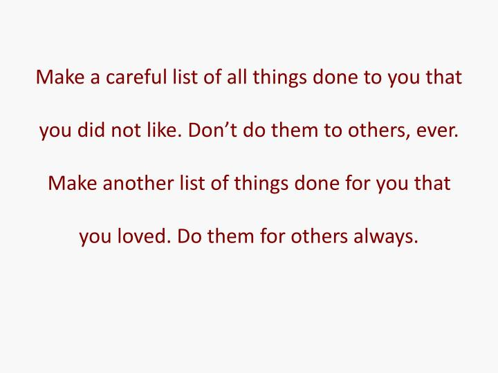 Make a careful list of all things done to you that you did not like. Don't do them to others, ever. Make another list of things done for you that you loved. Do them for others always.