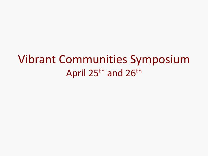Vibrant communities symposium april 25 th and 26 th