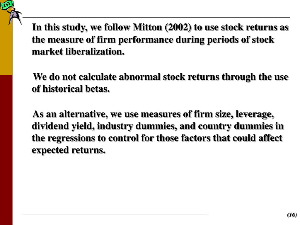 In this study, we follow Mitton (2002) to use stock returns as the measure of firm performance during periods of stock market liberalization.