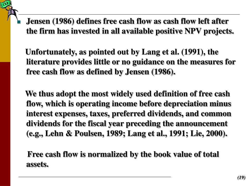 Jensen (1986) defines free cash flow as cash flow left after the firm has invested in all available positive NPV projects.