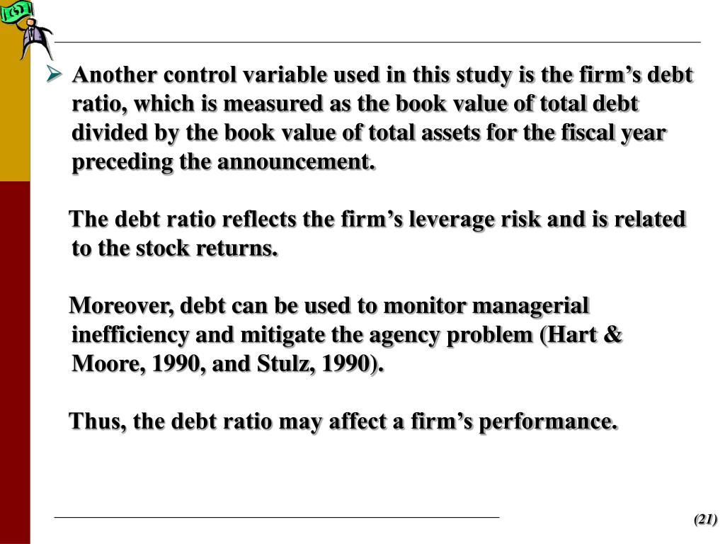 Another control variable used in this study is the firm's debt ratio, which is measured as the book value of total debt divided by the book value of total assets for the fiscal year preceding the announcement.