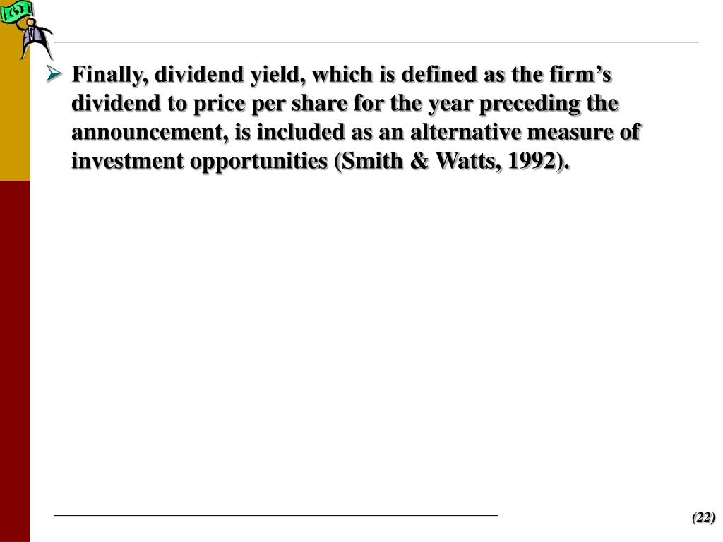 Finally, dividend yield, which is defined as the firm's dividend to price per share for the year preceding the announcement, is included as an alternative measure of investment opportunities (Smith & Watts, 1992).