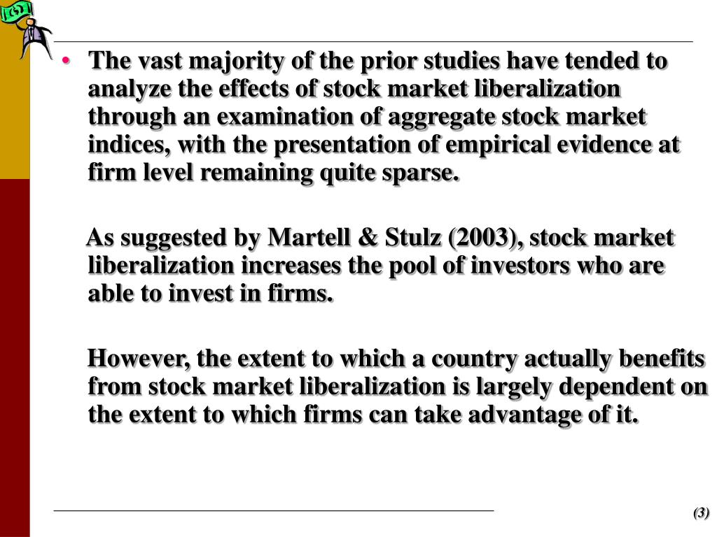 The vast majority of the prior studies have tended to analyze the effects of stock market liberalization through an examination of aggregate stock market indices, with the presentation of empirical evidence at firm level remaining quite sparse.
