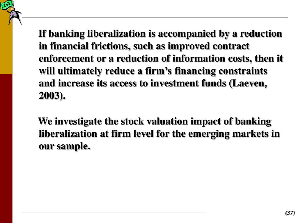 If banking liberalization is accompanied by a reduction in financial frictions, such as improved contract enforcement or a reduction of information costs, then it will ultimately reduce a firm's financing constraints and increase its access to investment funds (Laeven, 2003).