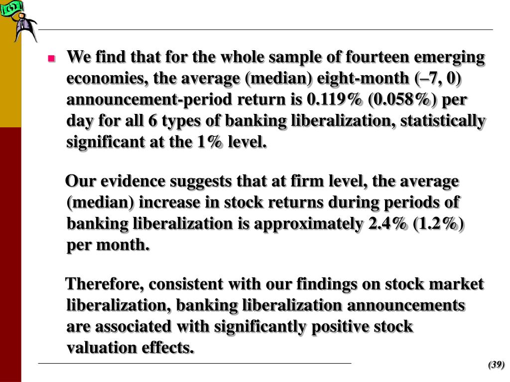 We find that for the whole sample of fourteen emerging economies, the average (median) eight-month (–7, 0) announcement-period return is 0.119% (0.058%) per day for all 6 types of banking liberalization, statistically significant at the 1% level.