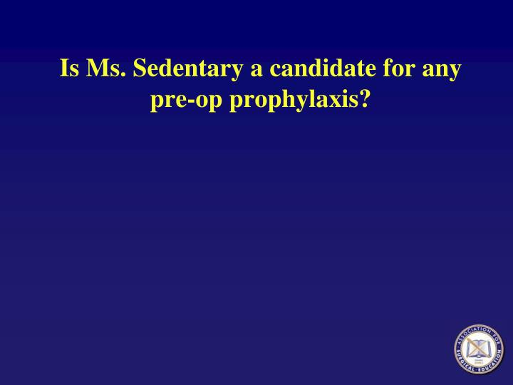 Is Ms. Sedentary a candidate for any pre-op prophylaxis?