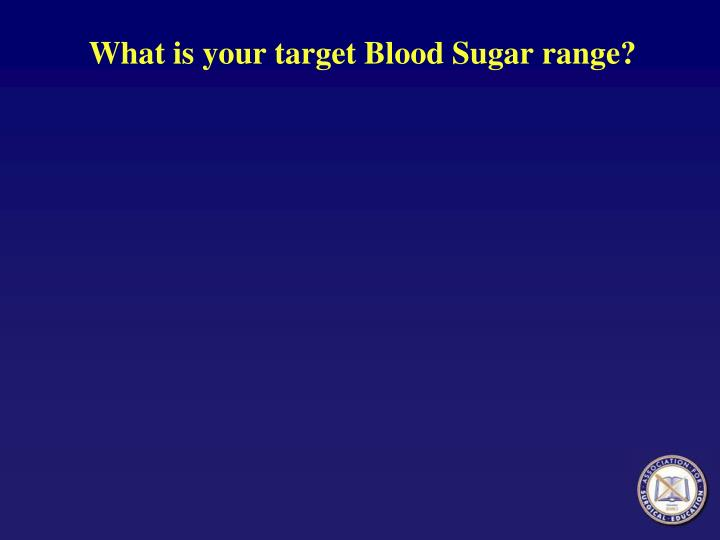 What is your target Blood Sugar range?