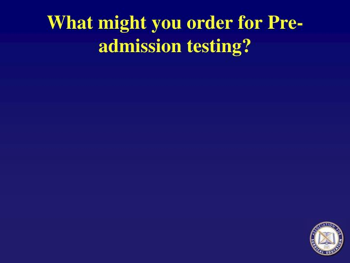 What might you order for Pre-admission testing?