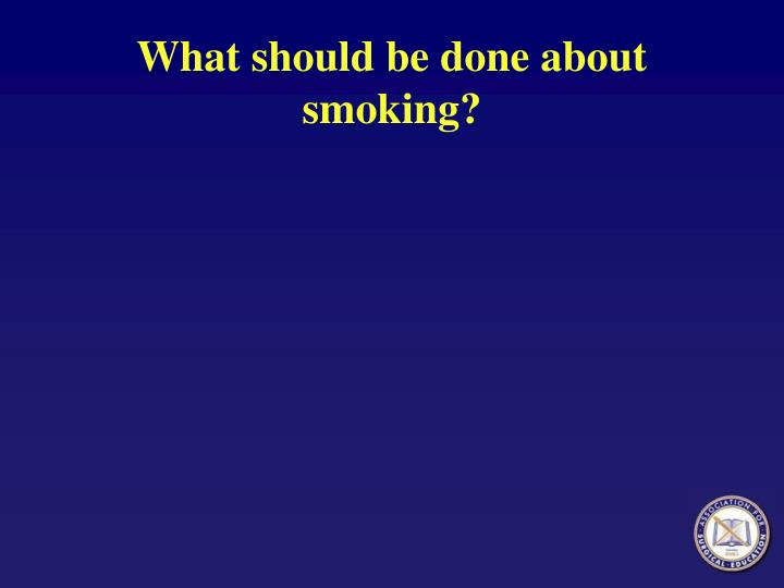 What should be done about smoking?