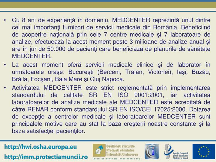 Cu 8 ani de experienţă în domeniu, MEDCENTER reprezintă unul dintre cei mai importanţi furnizori de servicii medicale din România. Beneficiind de acoperire naţională prin cele 7 centre medicale şi 7 laboratoare de analize, efectuează la acest moment peste 3 milioane de analize anual şi are în jur de 50.000 de pacienţi care beneficiază de planurile de sănătate MEDCENTER.