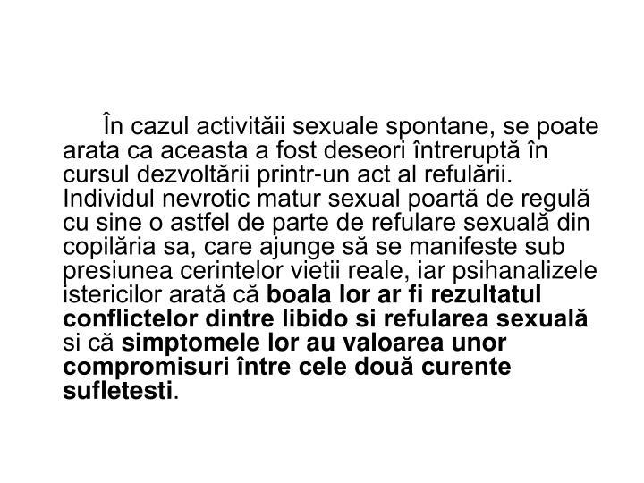În cazul activităii sexuale spontane, se poate arata ca aceasta a fost deseori întreruptă în cursul dezvoltării printr-un act al refulării. Individul nevrotic matur sexual poartă de regulă cu sine o astfel de parte de refulare sexuală din copilăria sa, care ajunge să se manifeste sub presiunea cerintelor vietii reale, iar psihanalizele istericilor arată că