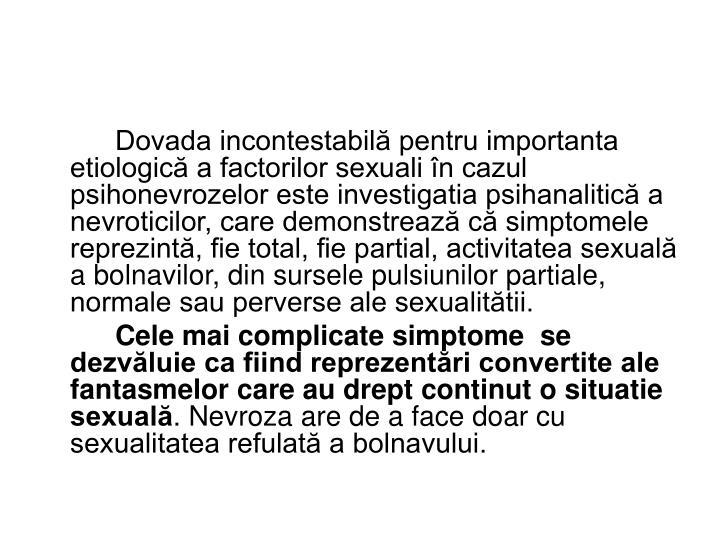 Dovada incontestabilă pentru importanta etiologică a factorilor sexuali în cazul psihonevrozelor este investigatia psihanalitică a nevroticilor, care demonstrează că simptomele reprezintă, fie total, fie partial, activitatea sexuală a bolnavilor, din sursele pulsiunilor partiale, normale sau perverse ale sexualitătii.