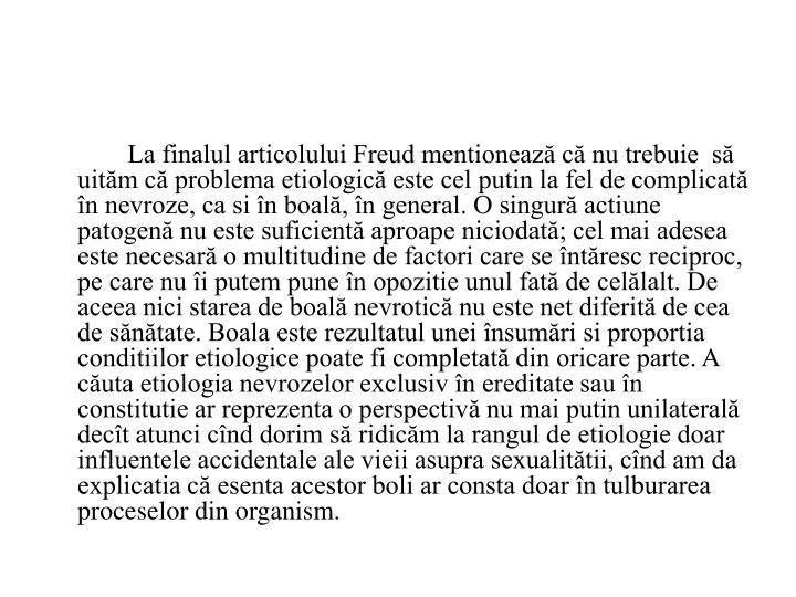 La finalul articolului Freud mentionează că nu trebuie  să uităm că problema etiologică este cel putin la fel de complicată în nevroze, ca si în boală, în general. O singură actiune patogenă nu este suficientă aproape niciodată; cel mai adesea este necesară o multitudine de factori care se întăresc reciproc, pe care nu îi putem pune în opozitie unul fată de celălalt. De aceea nici starea de boală nevrotică nu este net diferită de cea de sănătate. Boala este rezultatul unei însumări si proportia conditiilor etiologice poate fi completată din oricare parte. A căuta etiologia nevrozelor exclusiv în ereditate sau în constitutie ar reprezenta o perspectivă nu mai putin unilaterală decît atunci cînd dorim să ridicăm la rangul de etiologie doar influentele accidentale ale vieii asupra sexualitătii, cînd am da explicatia că esenta acestor boli ar consta doar în tulburarea proceselor din organism.