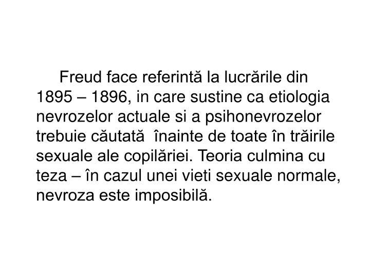 Freud face referintă la lucrările din 1895 – 1896, in care sustine ca etiologia nevrozelor actuale si a psihonevrozelor  trebuie căutată  înainte de toate în trăirile sexuale ale copilăriei. Teoria culmina cu teza – în cazul unei vieti sexuale normale, nevroza este imposibilă.