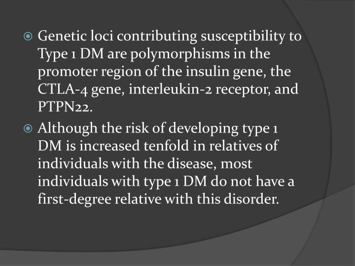 Genetic loci contributing susceptibility to Type 1 DM are polymorphisms in the promoter region of the insulin gene, the CTLA-4 gene, interleukin-2 receptor, and PTPN22.