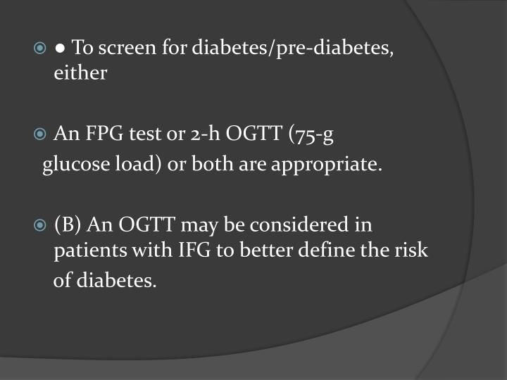● To screen for diabetes/pre-diabetes, either
