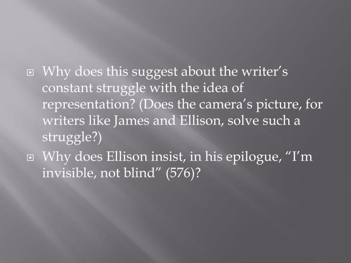 Why does this suggest about the writer's constant struggle with the idea of representation? (Does the camera's picture, for writers like James and Ellison, solve such a struggle?)