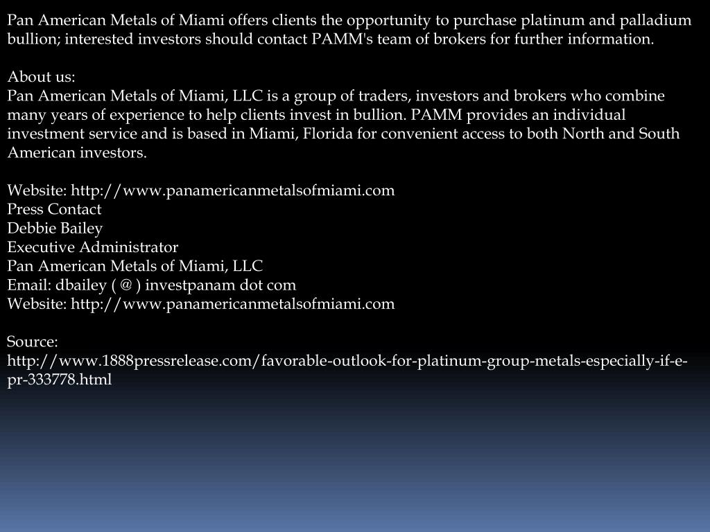 Pan American Metals of Miami offers clients the opportunity to purchase platinum and palladium bullion; interested investors should contact PAMM's team of brokers for further information.