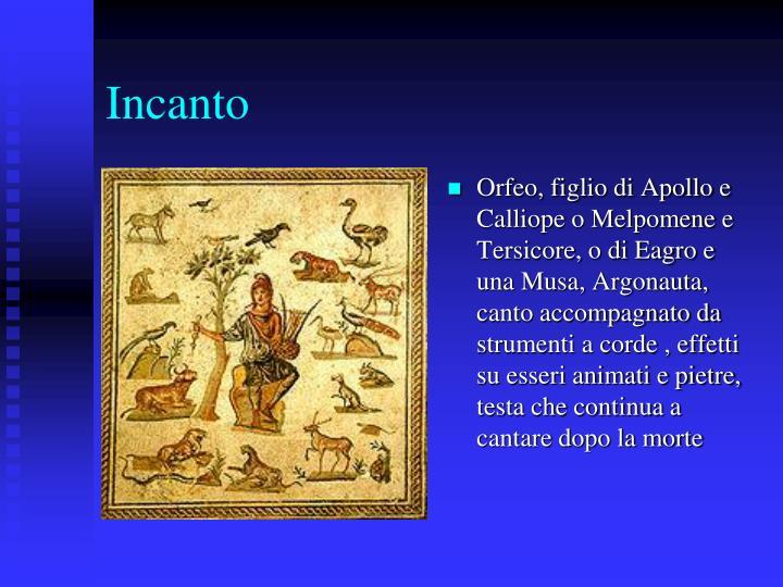 Orfeo, figlio di Apollo e Calliope o Melpomene e Tersicore, o di Eagro e una Musa, Argonauta, canto accompagnato da strumenti a corde , effetti su esseri animati e pietre, testa che continua a cantare dopo la morte