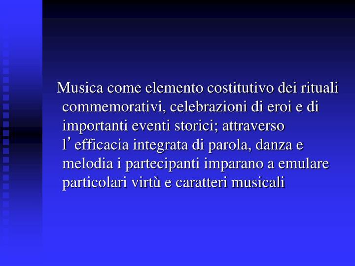 Musica come elemento costitutivo dei rituali commemorativi, celebrazioni di eroi e di importanti eventi storici; attraverso l