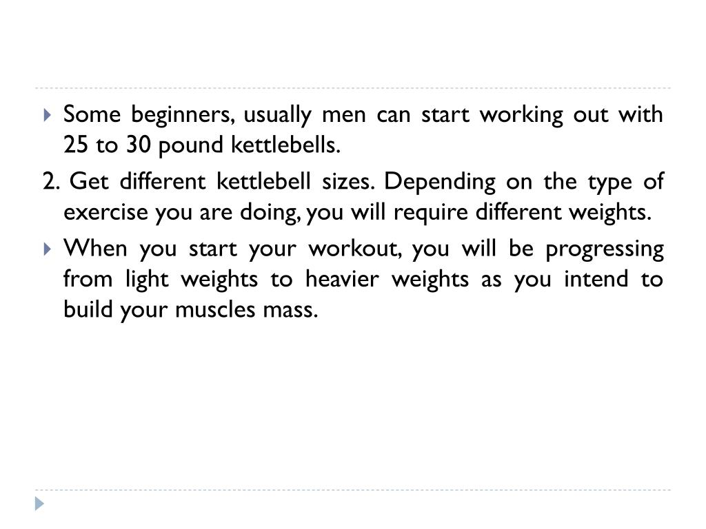 Some beginners, usually men can start working out with 25 to 30 pound kettlebells.