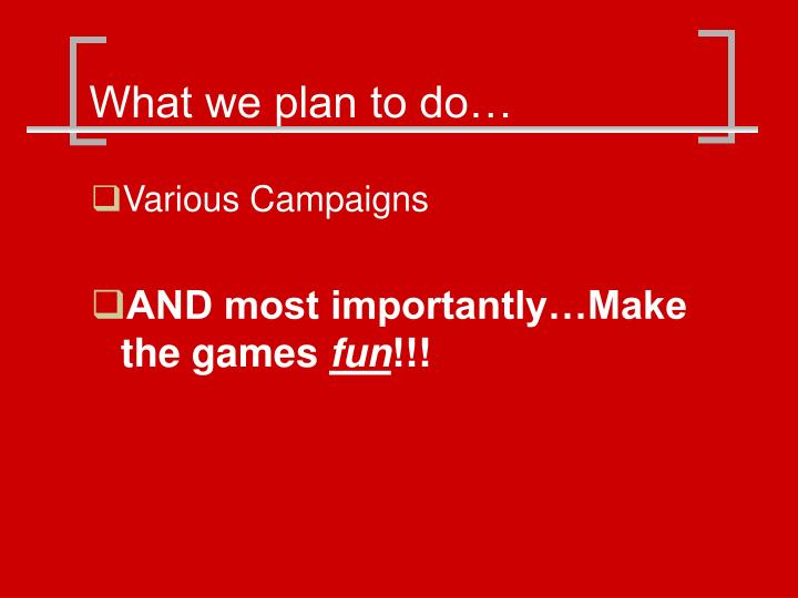 What we plan to do…