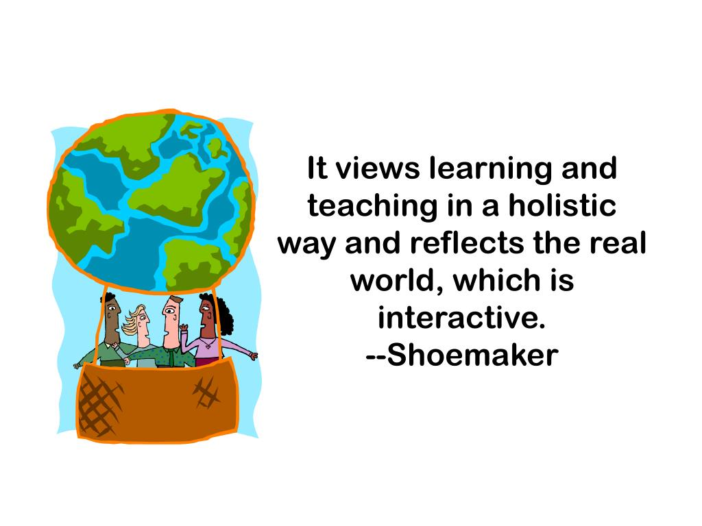 It views learning and teaching in a holistic way and reflects the real world, which is interactive.
