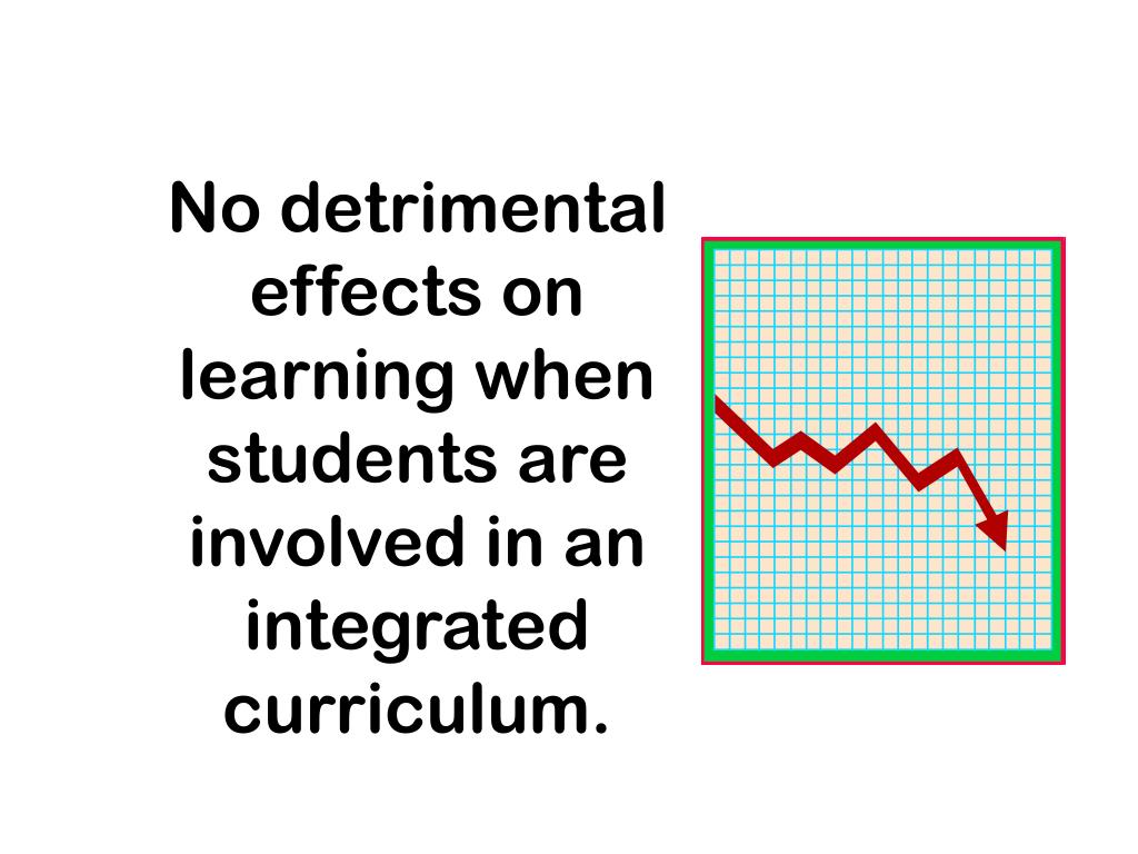 No detrimental effects on learning when students are involved in an integrated curriculum.