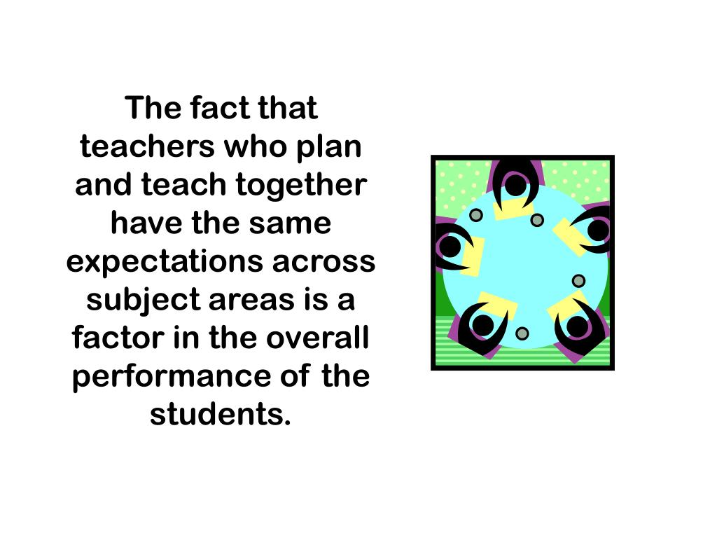 The fact that teachers who plan and teach together have the same expectations across subject areas is a factor in the overall performance of the students.