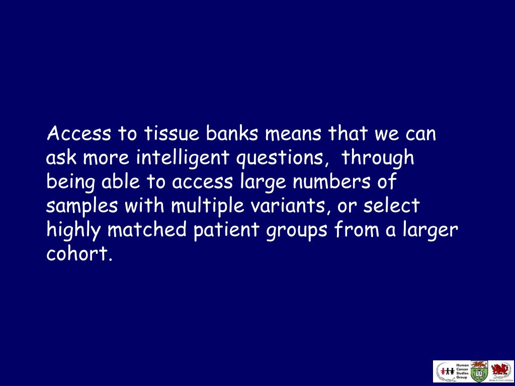 Access to tissue banks means that we can ask more intelligent questions,  through being able to access large numbers of samples with multiple variants, or select highly matched patient groups from a larger cohort.