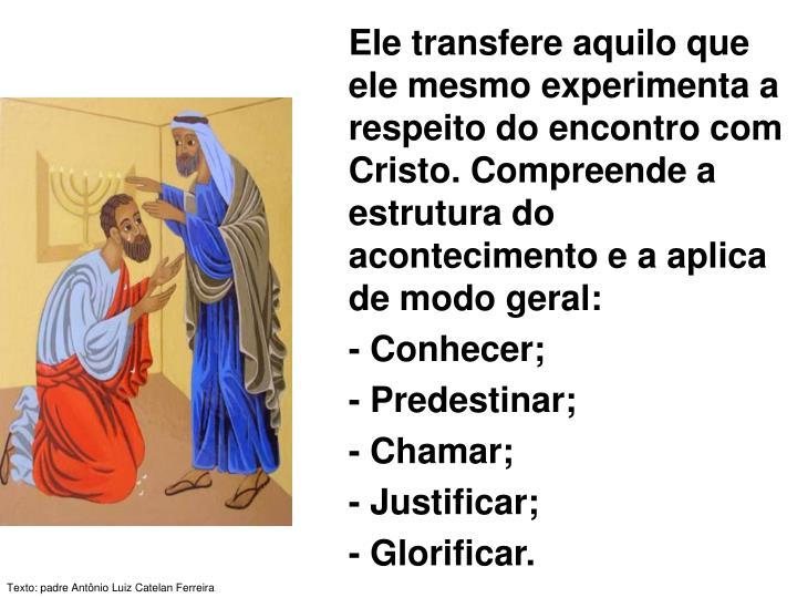 Ele transfere aquilo que ele mesmo experimenta a respeito do encontro com Cristo. Compreende a estrutura do acontecimento e a aplica de modo geral: