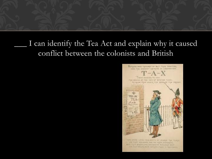 ___ I can identify the Tea Act and explain why it caused conflict between the colonists and British