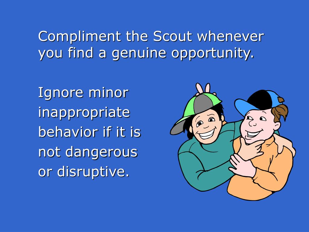 Compliment the Scout whenever you find a genuine opportunity.