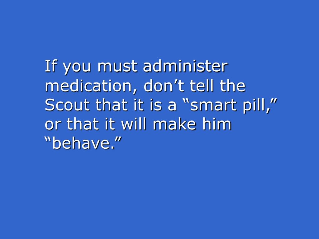 """If you must administer medication, don't tell the Scout that it is a """"smart pill,"""" or that it will make him """"behave."""""""
