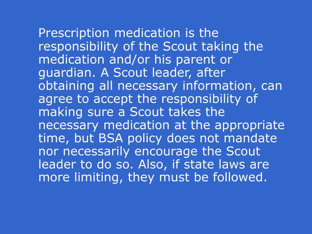 Prescription medication is the responsibility of the Scout taking the medication and/or his parent or guardian. A Scout leader, after obtaining all necessary information, can agree to accept the responsibility of making sure a Scout takes the necessary medication at the appropriate time, but BSA policy does not mandate nor necessarily encourage the Scout leader to do so. Also, if state laws are more limiting, they must be followed.
