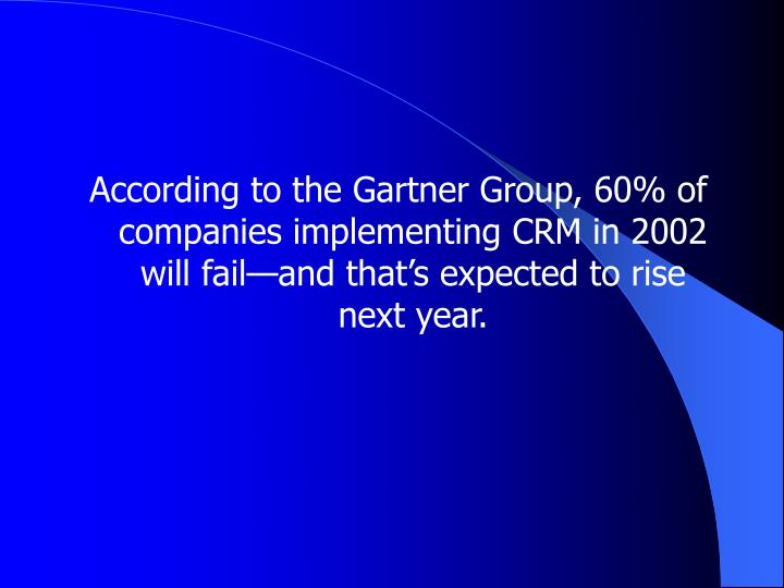 According to the Gartner Group, 60% of companies implementing CRM in 2002 will fail—and that's expected to rise next year.