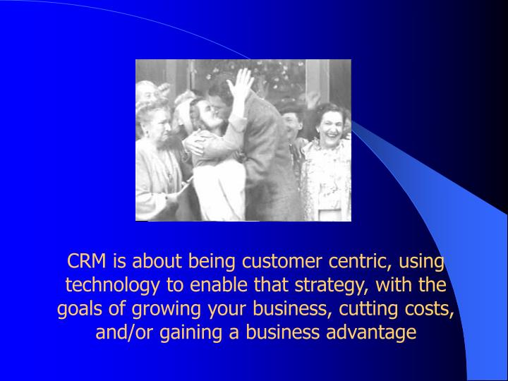 CRM is about being customer centric, using technology to enable that strategy, with the goals of growing your business, cutting costs, and/or gaining a business advantage