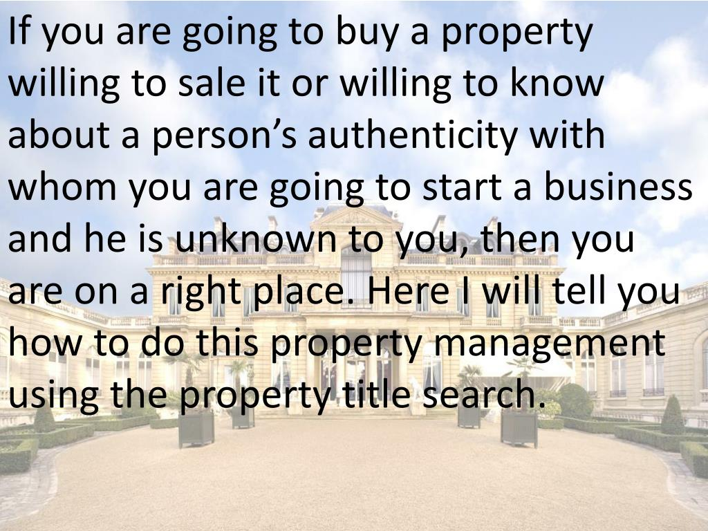If you are going to buy a property willing to sale it or willing to know about a person's authenticity with whom you are going to start a business and he is unknown to you, then you are on a right place. Here I will tell you how to do this property management using the property title search.