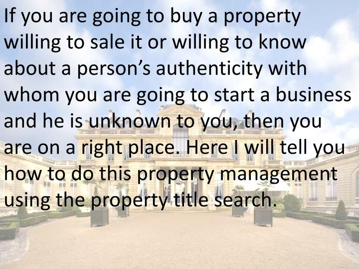 If you are going to buy a property willing to sale it or willing to know about a person's authenti...