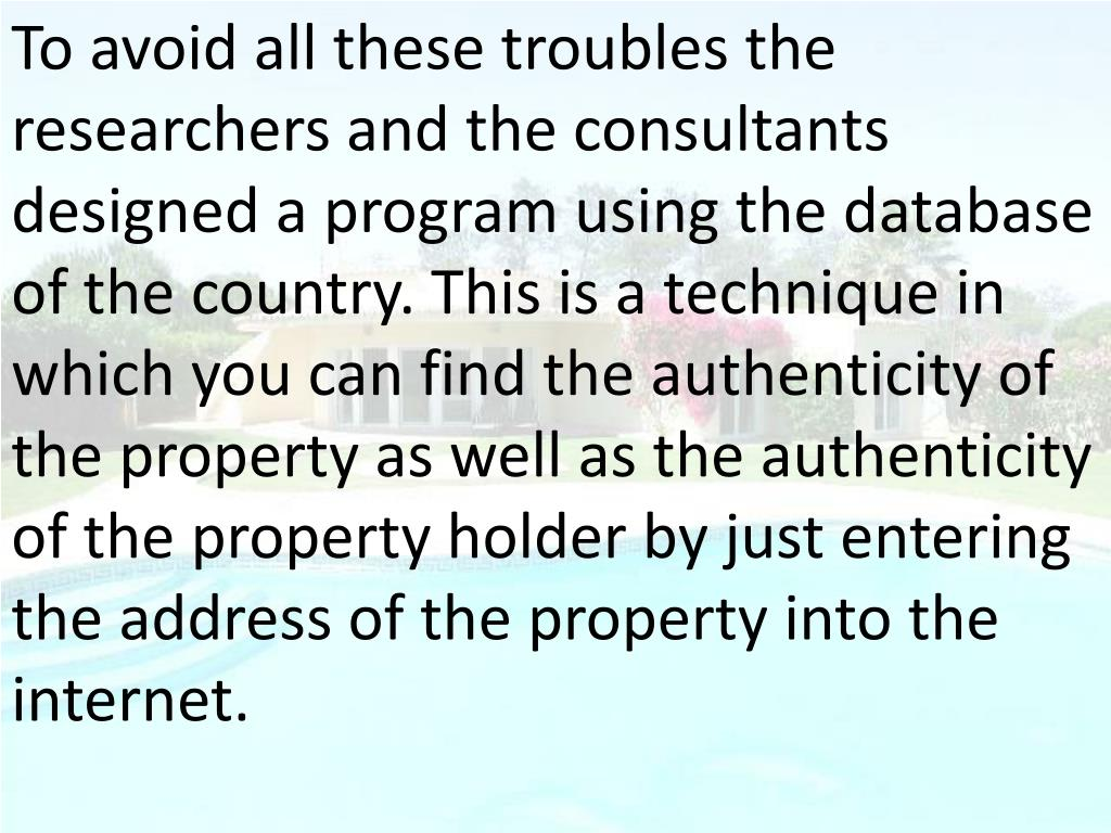 To avoid all these troubles the researchers and the consultants designed a program using the database of the country. This is a technique in which you can find the authenticity of the property as well as the authenticity of the property holder by just entering the address of the property into the internet.