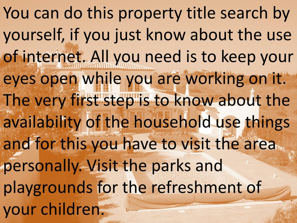 You can do this property title search by yourself, if you just know about the use of internet. All you need is to keep your eyes open while you are working on it. The very first step is to know about the availability of the household use things and for this you have to visit the area personally. Visit the parks and playgrounds for the refreshment of your children.
