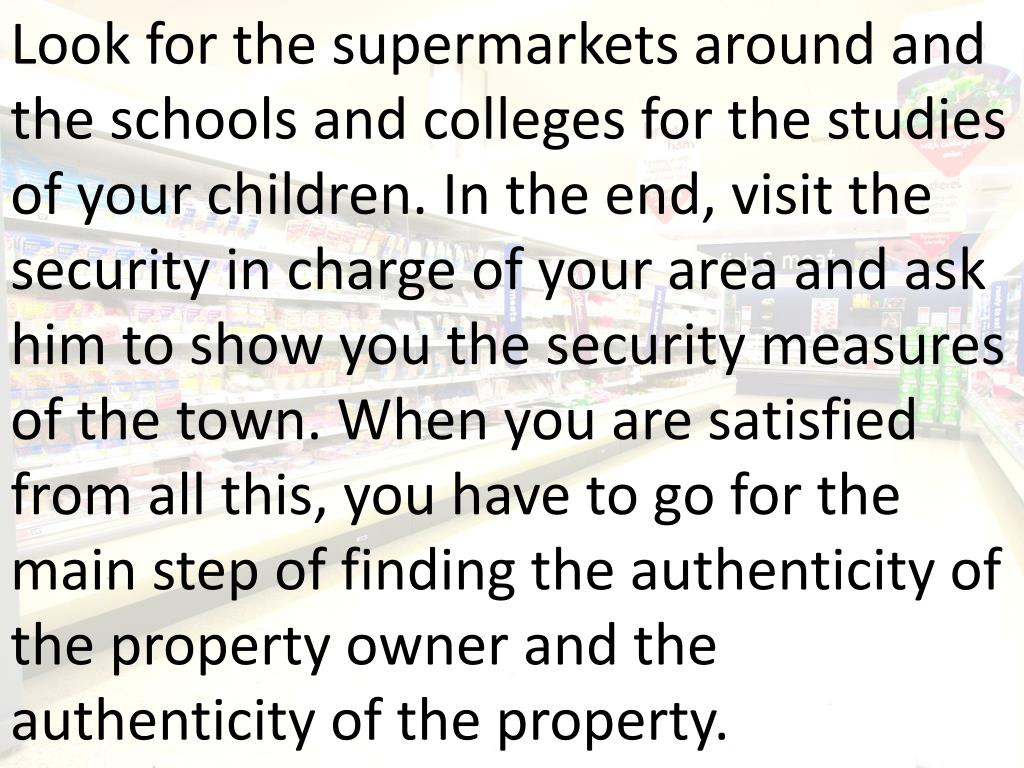 Look for the supermarkets around and the schools and colleges for the studies of your children. In the end, visit the security in charge of your area and ask him to show you the security measures of the town. When you are satisfied from all this, you have to go for the main step of finding the authenticity of the property owner and the authenticity of the property.