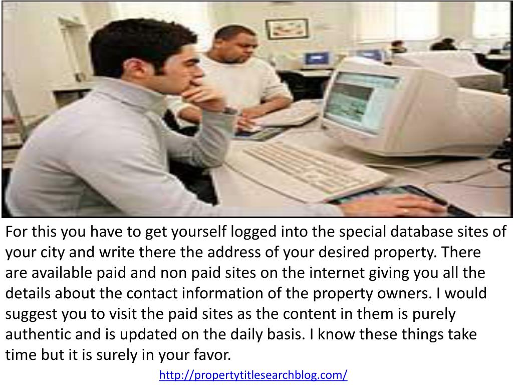 For this you have to get yourself logged into the special database sites of your city and write there the address of your desired property. There are available paid and non paid sites on the internet giving you all the details about the contact information of the property owners. I would suggest you to visit the paid sites as the content in them is purely authentic and is updated on the daily basis. I know these things take time but it is surely in your favor.