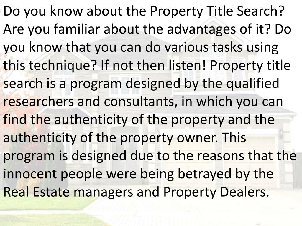 Do you know about the Property Title Search? Are you familiar about the advantages of it? Do you know that you can do various tasks using this technique? If not then listen! Property title search is a program designed by the qualified researchers and consultants, in which you can find the authenticity of the property and the authenticity of the property owner. This program is designed due to the reasons that the innocent people were being betrayed by the Real Estate managers and Property Dealers.