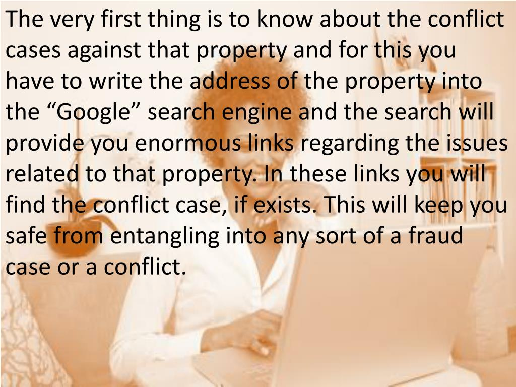 "The very first thing is to know about the conflict cases against that property and for this you have to write the address of the property into the ""Google"" search engine and the search will provide you enormous links regarding the issues related to that property. In these links you will find the conflict case, if exists. This will keep you safe from entangling into any sort of a fraud case or a conflict."