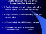 adhd through the life cycle drugs used for treatment6