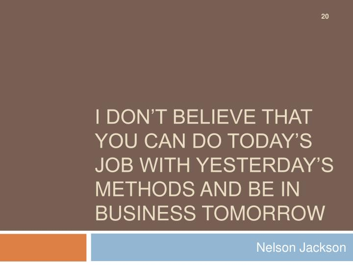 I don't believe that you can do today's job with yesterday's methods and be in business tomorrow