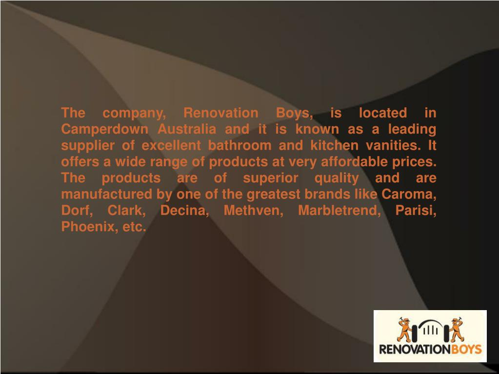 The company, Renovation Boys, is located in Camperdown Australia and it is known as a leading supplier of excellent bathroom and kitchen vanities. It offers a wide range of products at very affordable prices. The products are of superior quality and are manufactured by one of the greatest brands like Caroma, Dorf, Clark, Decina, Methven, Marbletrend, Parisi, Phoenix, etc.