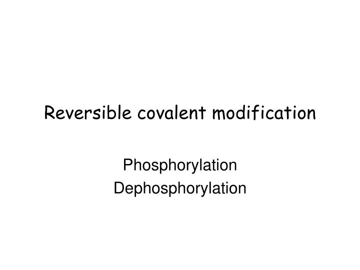 Reversible covalent modification